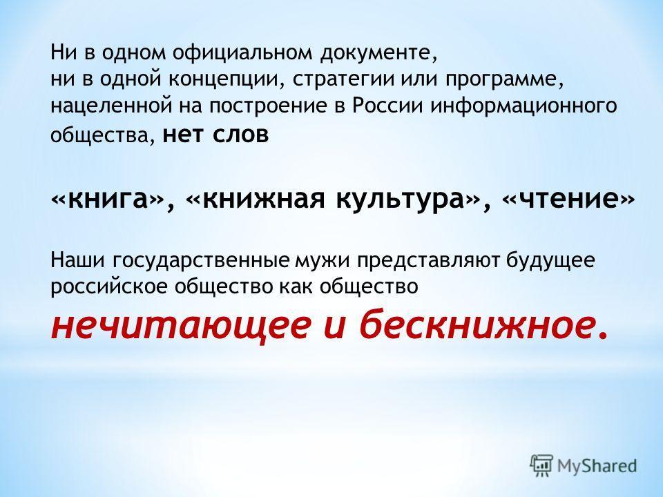 Ни в одном официальном документе, ни в одной концепции, стратегии или программе, нацеленной на построение в России информационного общества, нет слов «книга», «книжная культура», «чтение» Наши государственные мужи представляют будущее российское обще