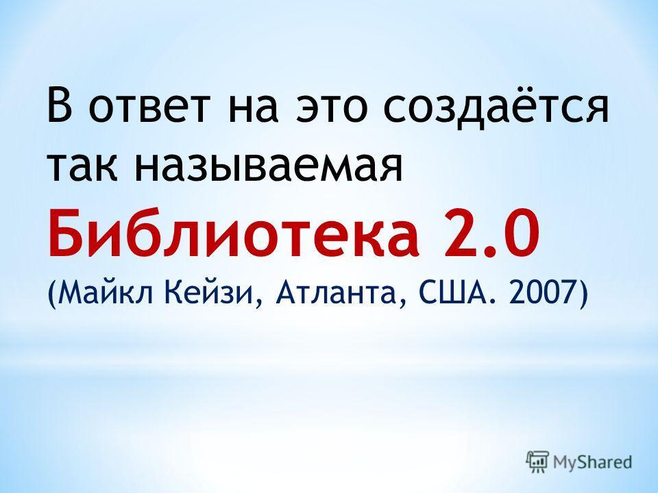 В ответ на это создаётся так называемая Библиотека 2.0 (Майкл Кейзи, Атланта, США. 2007)