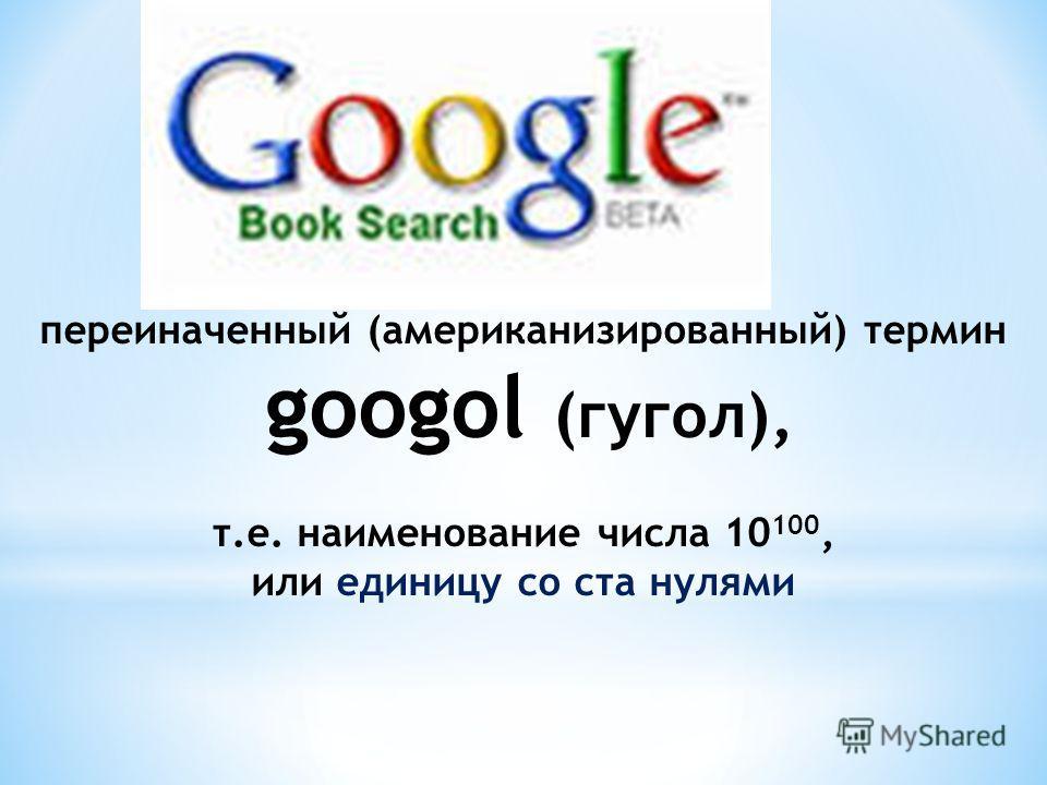переиначенный (американизированный) термин googol (гугол), т.е. наименование числа 10 100, или единицу со ста нулями