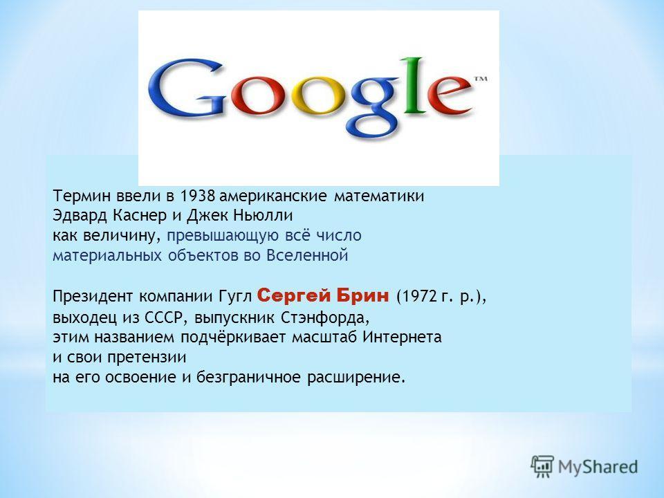 Термин ввели в 1938 американские математики Эдвард Каснер и Джек Ньюлли как величину, превышающую всё число материальных объектов во Вселенной Президент компании Гугл Сергей Брин (1972 г. р.), выходец из СССР, выпускник Стэнфорда, этим названием подч