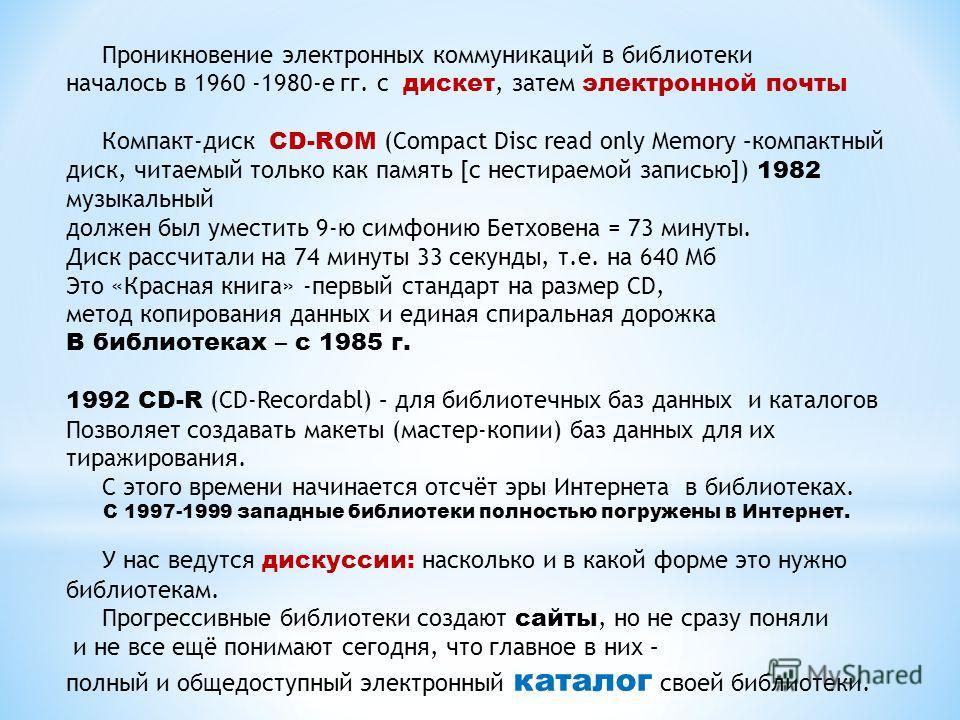 Проникновение электронных коммуникаций в библиотеки началось в 1960 -1980-е гг. с дискет, затем электронной почты Компакт-диск CD-ROM (Compact Disc read only Memory –компактный диск, читаемый только как память [с нестираемой записью]) 1982 музыкальны