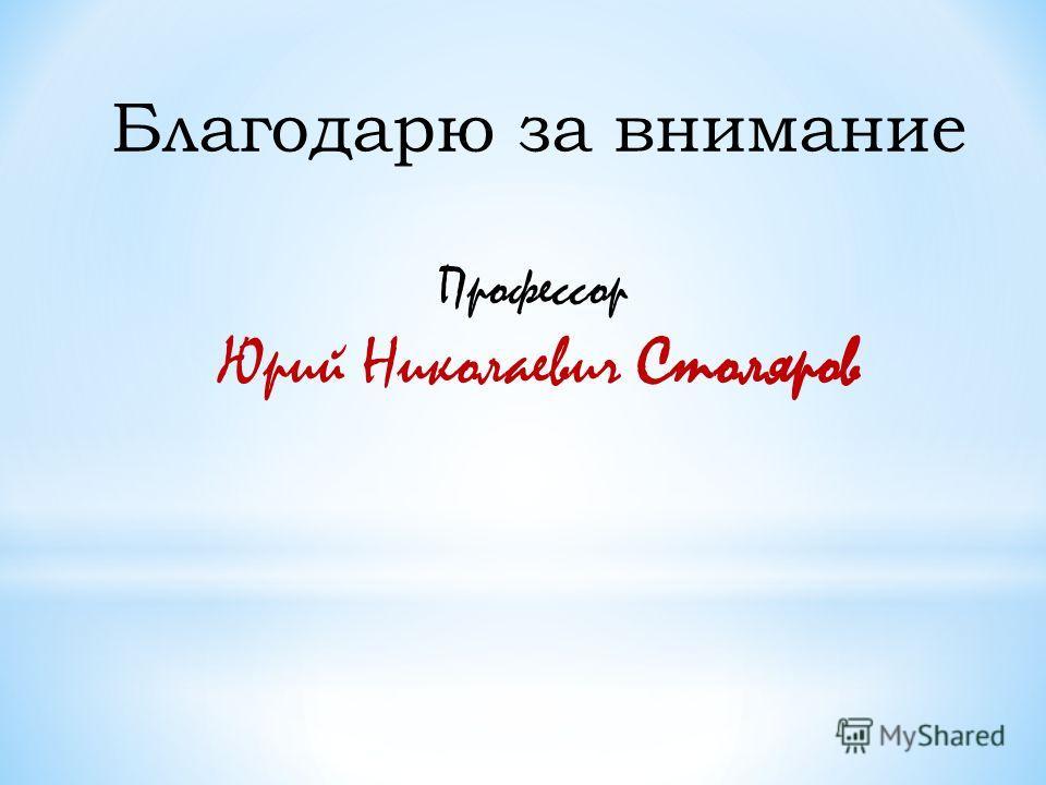 Благодарю за внимание Профессор Юрий Николаевич Столяров