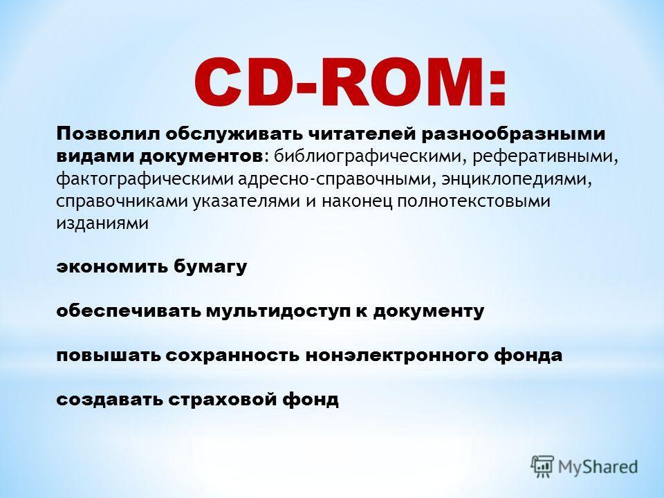 CD-ROM: Позволил обслуживать читателей разнообразными видами документов : библиографическими, реферативными, фактографическими адресно-справочными, энциклопедиями, справочниками указателями и наконец полнотекстовыми изданиями экономить бумагу обеспеч