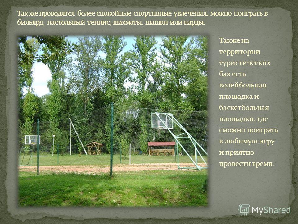 Также на территории туристических баз есть волейбольная площадка и баскетбольная площадки, где сможно поиграть в любимую игру и приятно провести время.