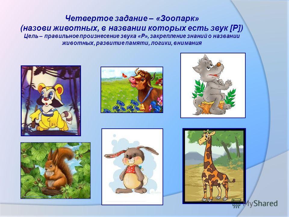 Четвертое задание – «Зоопарк» (назови животных, в названии которых есть звук [Р]) Цель – правильное произнесение звука «Р», закрепление знаний о названии животных, развитие памяти, логики, внимания http://www.google.ru/imgres?newwindow=1&biw=1366&bih