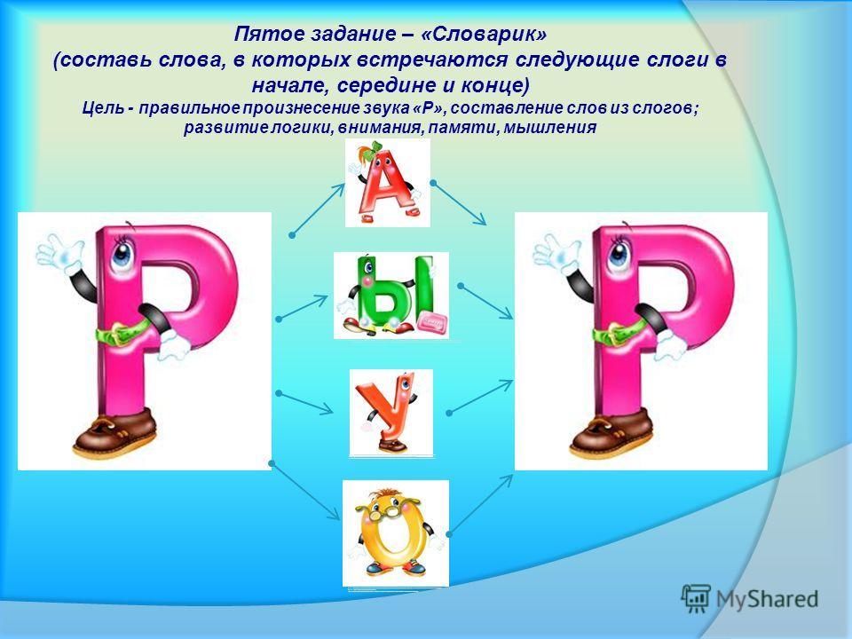 Пятое задание – «Словарик» (составь слова, в которых встречаются следующие слоги в начале, середине и конце) Цель - правильное произнесение звука «Р», составление слов из слогов; развитие логики, внимания, памяти, мышления http://www.google.ru/imgres