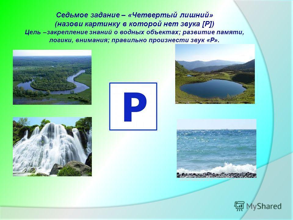 Седьмое задание – «Четвертый лишний» (назови картинку в которой нет звука [Р]) Цель –закрепление знаний о водных объектах; развитие памяти, логики, внимания; правильно произнести звук «Р». http://www.google.ru/imgres?newwindow=1&biw=1366&bih=667&tbm=