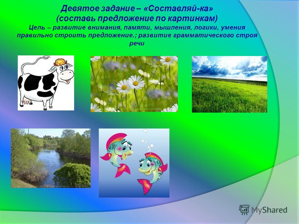 Девятое задание – «Составляй-ка» (составь предложение по картинкам) Цель – развитие внимания, памяти, мышления, логики, умения правильно строить предложение.; развитие грамматического строя речи http://www.google.ru/imgres?newwindow=1&sa=X&biw=1366&b