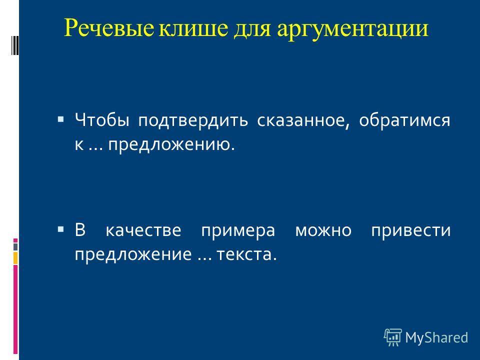 Речевые клише для аргументации Чтобы подтвердить сказанное, обратимся к … предложению. В качестве примера можно привести предложение … текста.