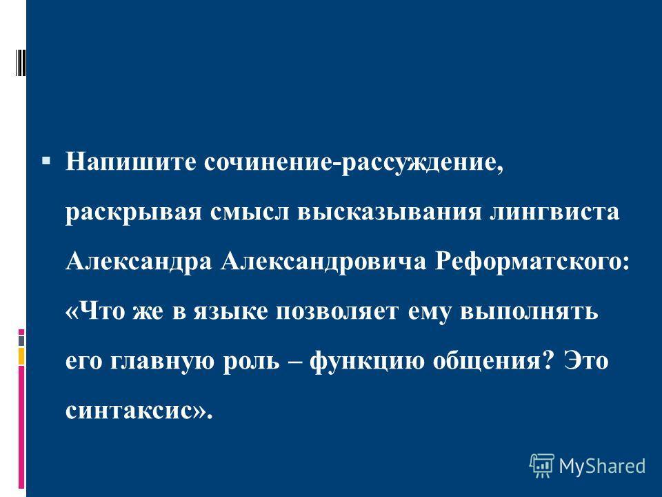 Напишите сочинение-рассуждение, раскрывая смысл высказывания лингвиста Александра Александровича Реформатского: «Что же в языке позволяет ему выполнять его главную роль – функцию общения? Это синтаксис».
