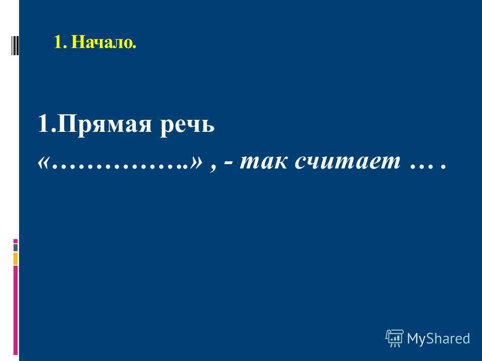 1. Начало. 1.Прямая речь «…………….», - так считает ….