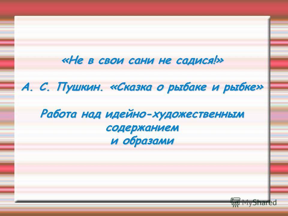 «Не в свои сани не садися!» А. С. Пушкин. «Сказка о рыбаке и рыбке» Работа над идейно-художественным содержанием и образами