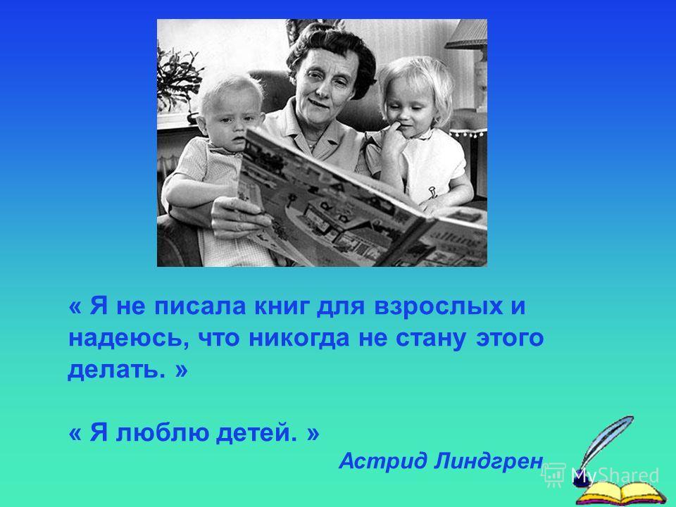 « Я не писала книг для взрослых и надеюсь, что никогда не стану этого делать. » « Я люблю детей. » Астрид Линдгрен