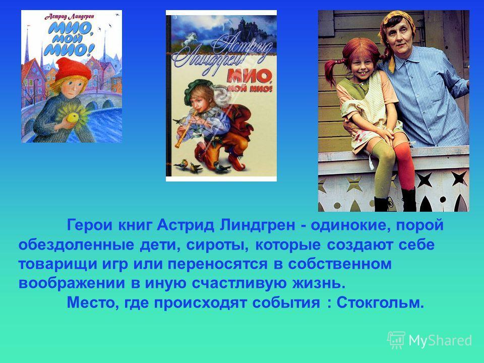 Герои книг Астрид Линдгрен - одинокие, порой обездоленные дети, сироты, которые создают себе товарищи игр или переносятся в собственном воображении в иную счастливую жизнь. Место, где происходят события : Стокгольм.