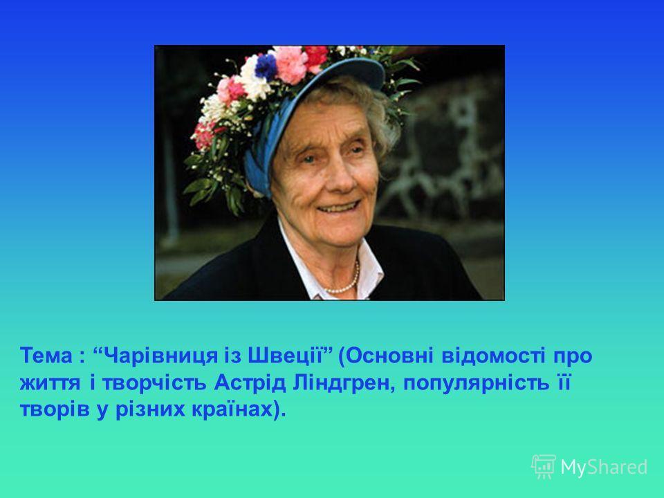 Тема : Чарівниця із Швеції (Основні відомості про життя і творчість Астрід Ліндгрен, популярність її творів у різних країнах).