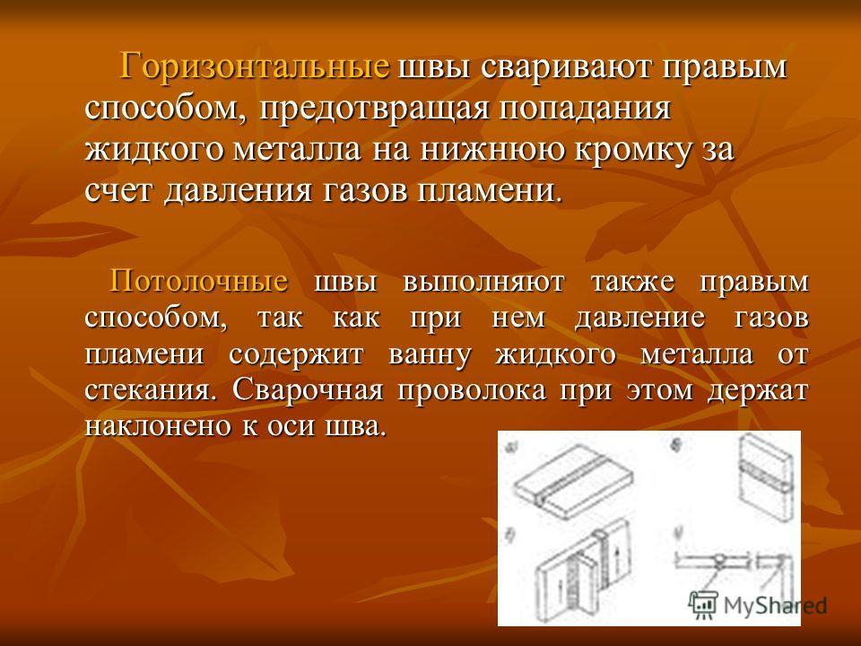 Горизонтальные швы сваривают правым способом, предотвращая попадания жидкого металла на нижнюю кромку за счет давления газов пламени. Горизонтальные швы сваривают правым способом, предотвращая попадания жидкого металла на нижнюю кромку за счет давлен