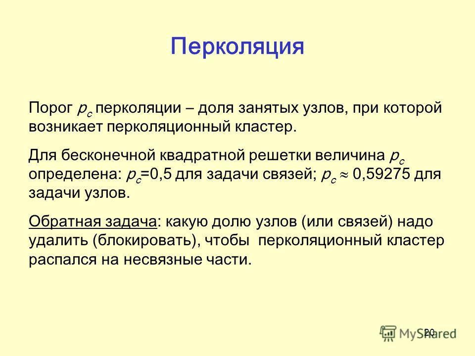 20 Перколяция Порог p c перколяции – доля занятых узлов, при которой возникает перколяционный кластер. Для бесконечной квадратной решетки величина p c определена: p с =0,5 для задачи связей; p с 0,59275 для задачи узлов. Обратная задача: какую долю у