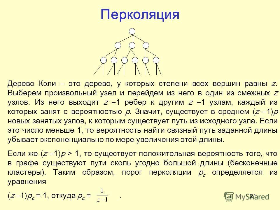 21 Перколяция Дерево Кэли – это дерево, у которых степени всех вершин равны z. Выберем произвольный узел и перейдем из него в один из смежных z узлов. Из него выходит z –1 ребер к другим z –1 узлам, каждый из которых занят с вероятностью p. Значит, с