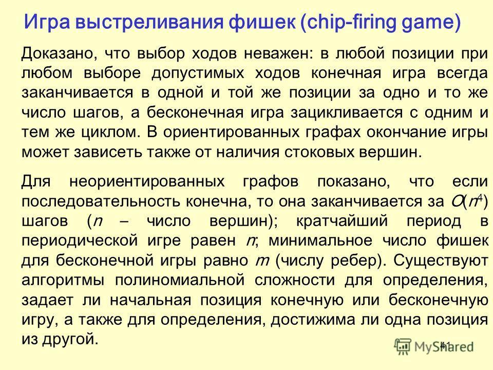 41 Игра выстреливания фишек (chip-firing game) Доказано, что выбор ходов неважен: в любой позиции при любом выборе допустимых ходов конечная игра всегда заканчивается в одной и той же позиции за одно и то же число шагов, а бесконечная игра зацикливае