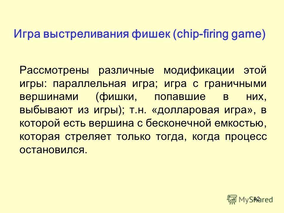 42 Игра выстреливания фишек (chip-firing game) Рассмотрены различные модификации этой игры: параллельная игра; игра с граничными вершинами (фишки, попавшие в них, выбывают из игры); т.н. «долларовая игра», в которой есть вершина с бесконечной емкость