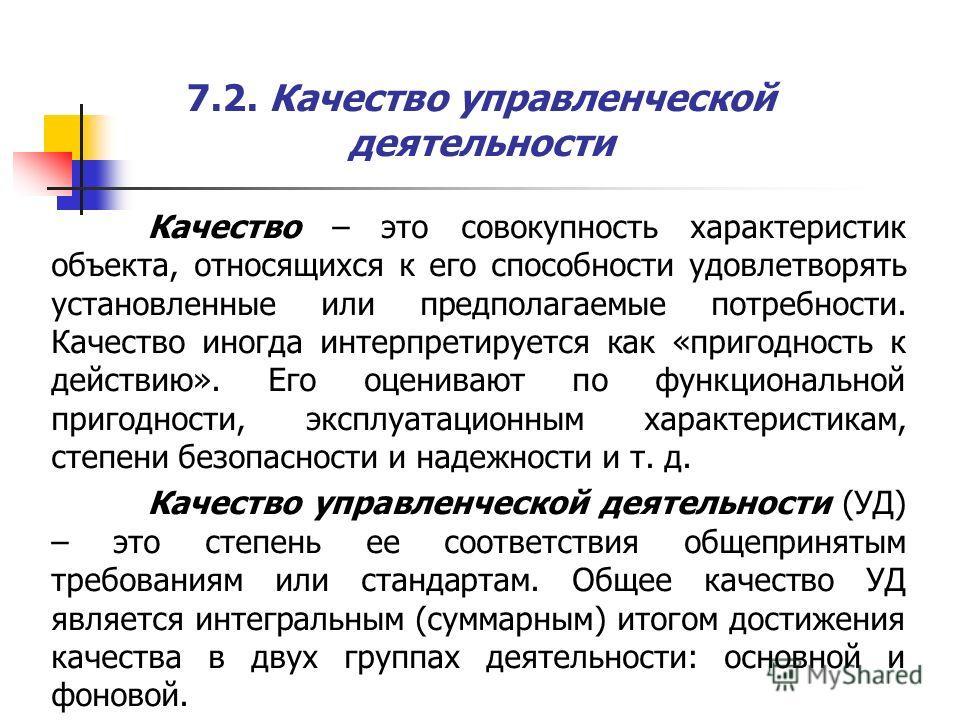 7.2. Качество управленческой деятельности Качество – это совокупность характеристик объекта, относящихся к его способности удовлетворять установленные или предполагаемые потребности. Качество иногда интерпретируется как «пригодность к действию». Его