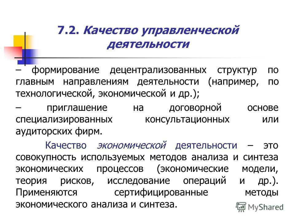 7.2. Качество управленческой деятельности – формирование децентрализованных структур по главным направлениям деятельности (например, по технологической, экономической и др.); – приглашение на договорной основе специализированных консультационных или