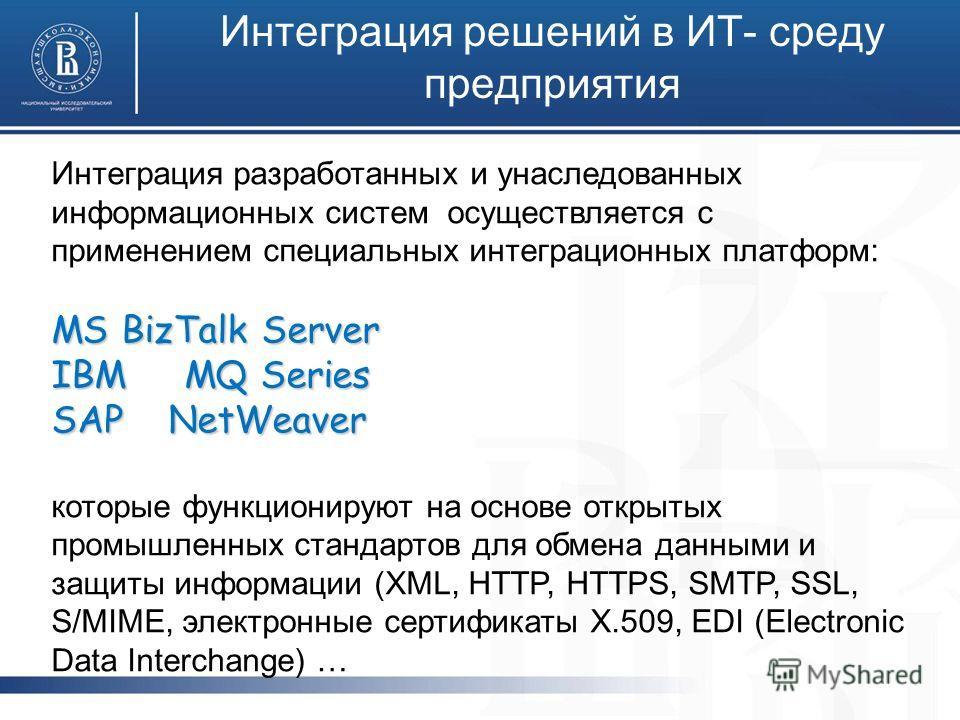 Интеграция решений в ИТ- среду предприятия Интеграция разработанных и унаследованных информационных систем осуществляется с применением специальных интеграционных платформ: MS BizTalk Server IBM MQ Series SAP NetWeaver которые функционируют на основе