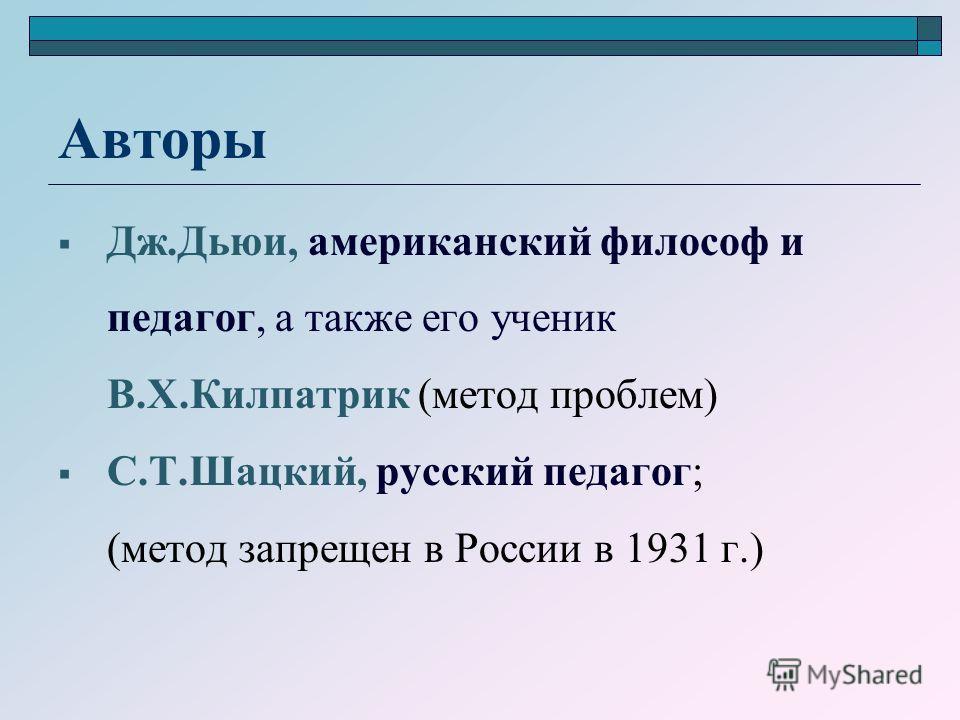 Авторы Дж.Дьюи, американский философ и педагог, а также его ученик В.Х.Килпатрик (метод проблем) С.Т.Шацкий, русский педагог; (метод запрещен в России в 1931 г.)
