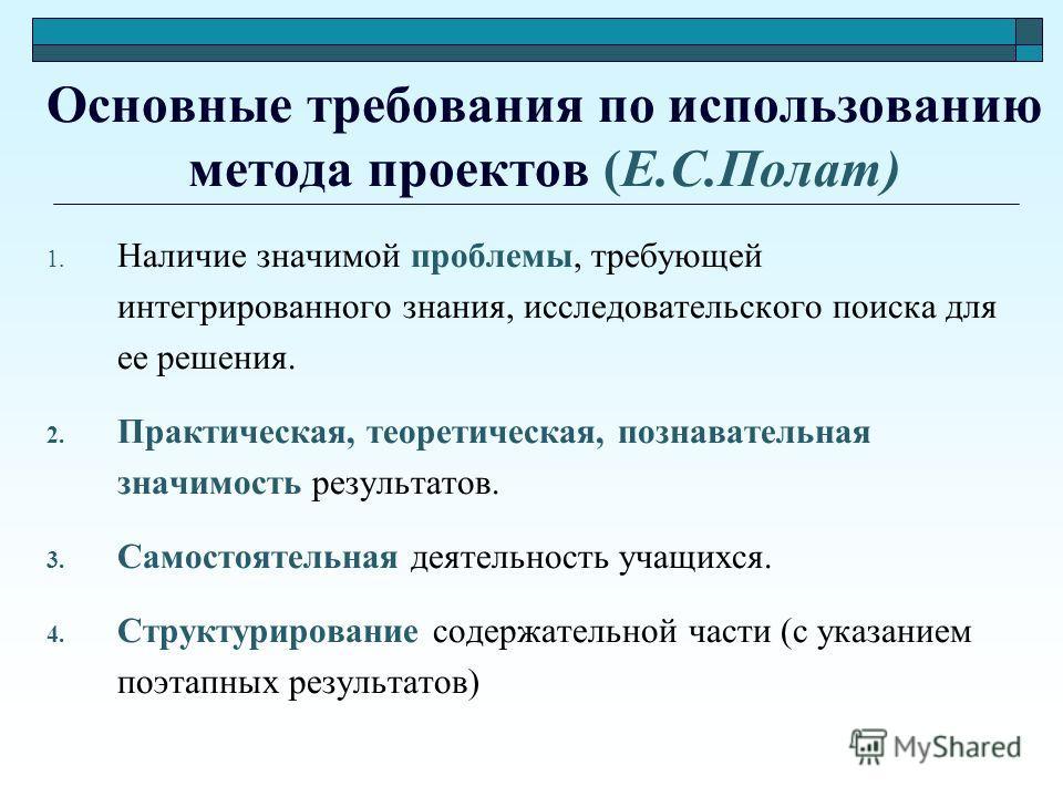 Основные требования по использованию метода проектов (Е.С.Полат) 1. Наличие значимой проблемы, требующей интегрированного знания, исследовательского поиска для ее решения. 2. Практическая, теоретическая, познавательная значимость результатов. 3. Само
