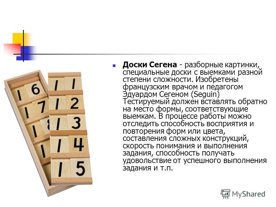 Доски Сегена - разборные картинки, специальные доски с выемками разной степени сложности. Изобретены французским врачом и педагогом Эдуардом Сегеном (Seguin) Тестируемый должен вставлять обратно на место формы, соответствующие выемкам. В процессе раб