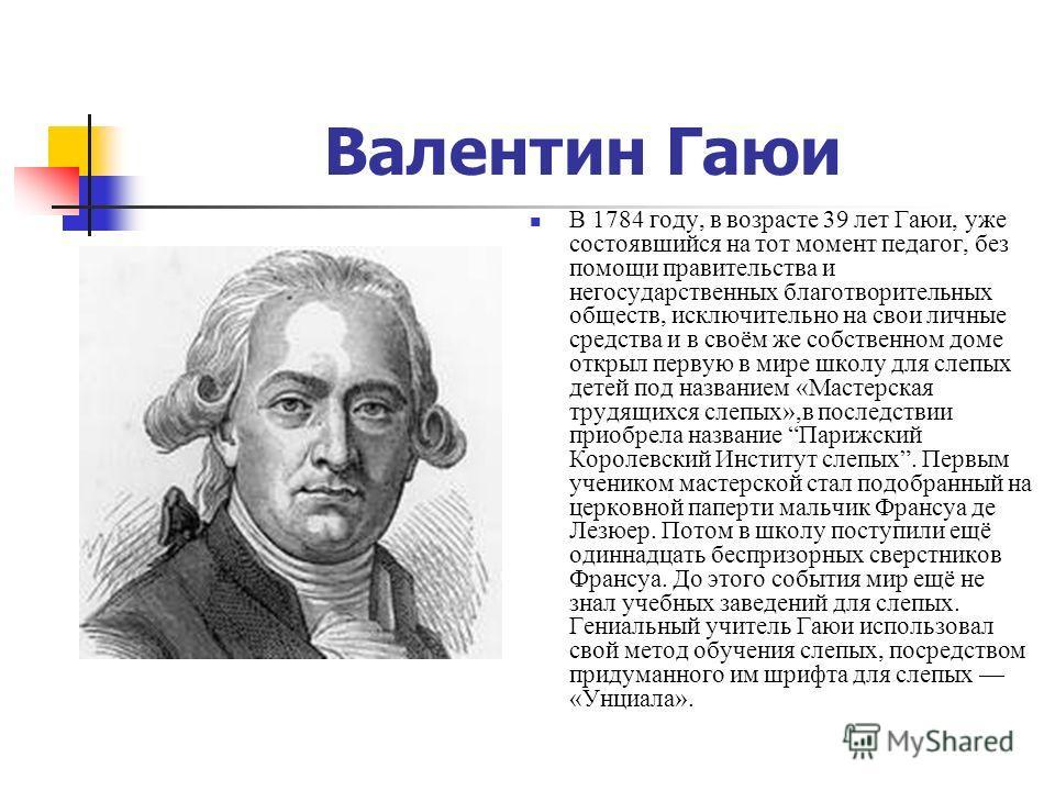 Валентин Гаюи В 1784 году, в возрасте 39 лет Гаюи, уже состоявшийся на тот момент педагог, без помощи правительства и негосударственных благотворительных обществ, исключительно на свои личные средства и в своём же собственном доме открыл первую в мир