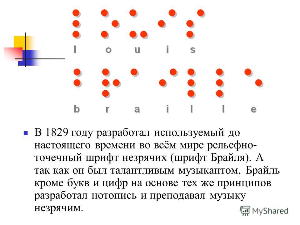 В 1829 году разработал используемый до настоящего времени во всём мире рельефно- точечный шрифт незрячих (шрифт Брайля). А так как он был талантливым музыкантом, Брайль кроме букв и цифр на основе тех же принципов разработал нотопись и преподавал муз