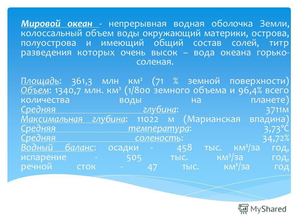 Мировой океан - непрерывная водная оболочка Земли, колоссальный объем воды окружающий материки, острова, полуострова и имеющий общий состав солей, титр разведения которых очень высок – вода океана горько- соленая. Площадь: 361,3 млн км² (71 % земной