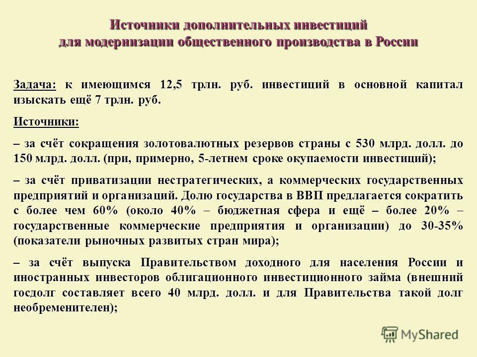 Источники дополнительных инвестиций для модернизации общественного производства в России Задача: к имеющимся 12,5 трлн. руб. инвестиций в основной капитал изыскать ещё 7 трлн. руб. Источники: – за счёт сокращения золотовалютных резервов страны с 530