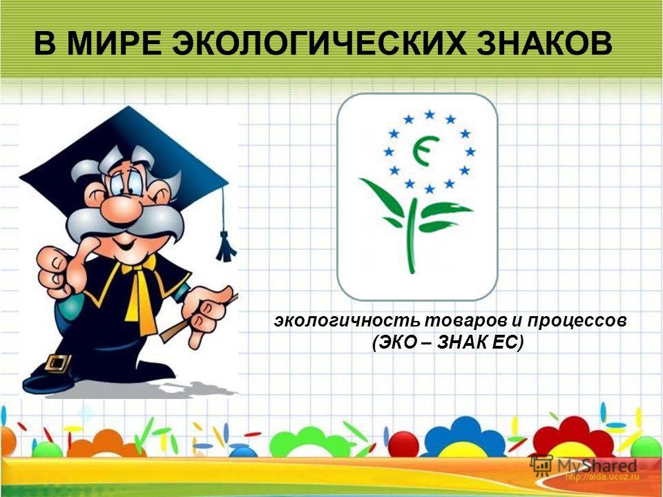 экологичность товаров и процессов (ЭКО – ЗНАК ЕС)