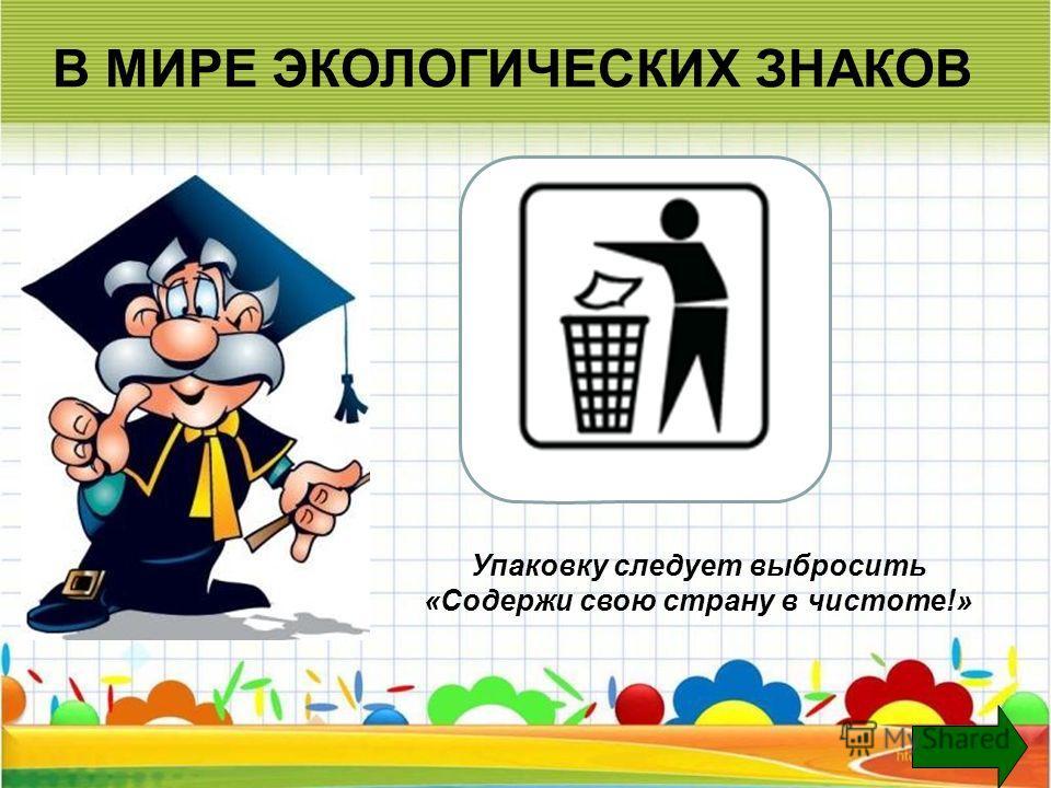 В МИРЕ ЭКОЛОГИЧЕСКИХ ЗНАКОВ Упаковку следует выбросить «Содержи свою страну в чистоте!»