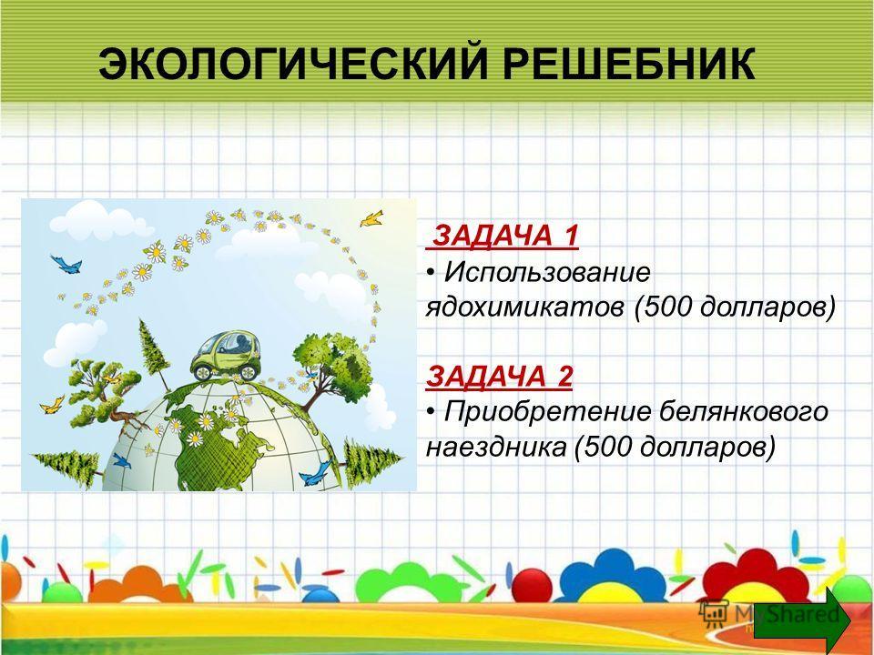 ЭКОЛОГИЧЕСКИЙ РЕШЕБНИК ЗАДАЧА 1 Использование ядохимикатов (500 долларов) ЗАДАЧА 2 Приобретение белянкового наездника (500 долларов)