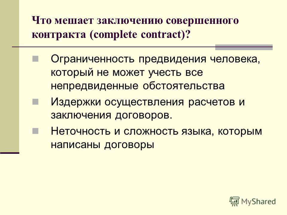 Что мешает заключению совершенного контракта (complete contract)? Ограниченность предвидения человека, который не может учесть все непредвиденные обстоятельства Издержки осуществления расчетов и заключения договоров. Неточность и сложность языка, кот