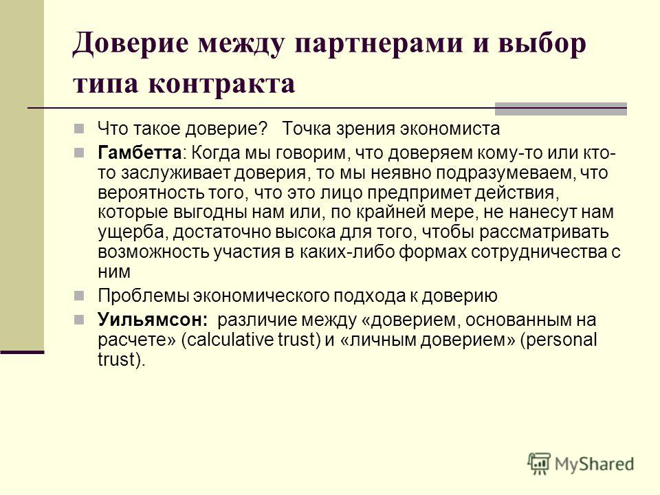 Доверие между партнерами и выбор типа контракта Что такое доверие? Точка зрения экономиста Гамбетта: Когда мы говорим, что доверяем кому-то или кто- то заслуживает доверия, то мы неявно подразумеваем, что вероятность того, что это лицо предпримет дей