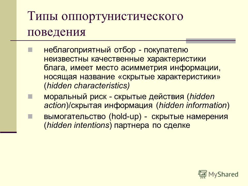 Типы оппортунистического поведения неблагоприятный отбор - покупателю неизвестны качественные характеристики блага, имеет место асимметрия информации, носящая название «скрытые характеристики» (hidden characteristics) моральный риск - скрытые действи