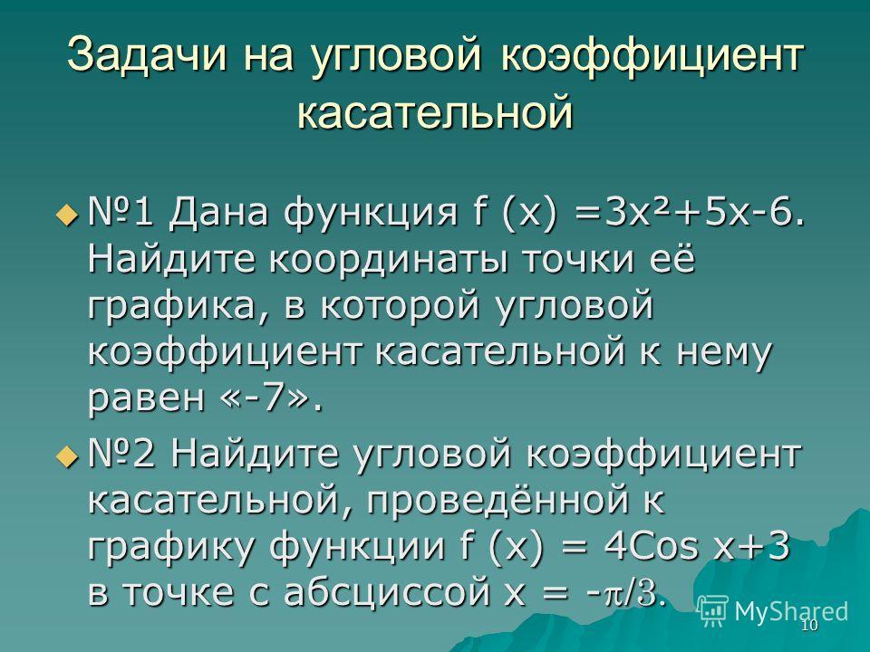 10 Задачи на угловой коэффициент касательной 1 Дана функция f (x) =3x²+5x-6. Найдите координаты точки её графика, в которой угловой коэффициент касательной к нему равен «-7». 1 Дана функция f (x) =3x²+5x-6. Найдите координаты точки её графика, в кото