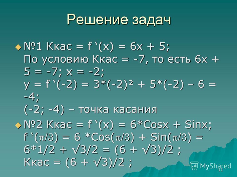 11 Решение задач 1 Ккас = f (x) = 6x + 5; По условию Ккас = -7, то есть 6х + 5 = -7; х = -2; у = f (-2) = 3*(-2)² + 5*(-2) – 6 = -4; (-2; -4) – точка касания 1 Ккас = f (x) = 6x + 5; По условию Ккас = -7, то есть 6х + 5 = -7; х = -2; у = f (-2) = 3*(