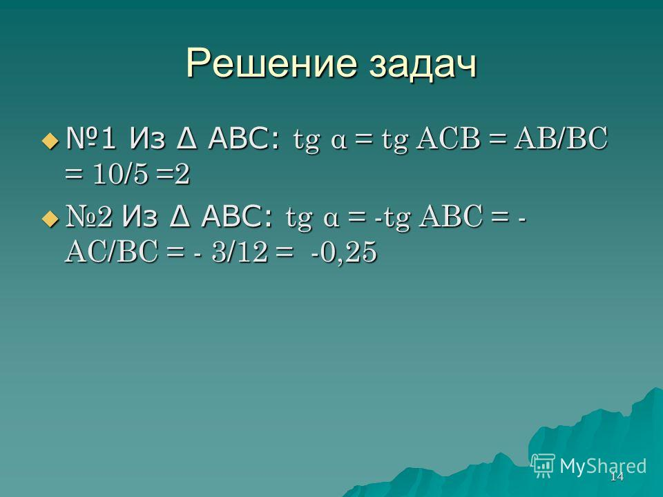 14 Решение задач 1 Из ABC: tg α = tg ACB = AB/BC = 10/5 =2 1 Из ABC: tg α = tg ACB = AB/BC = 10/5 =2 2 Из ABC: tg α = -tg ABС = - AC/BC = - 3/12 = -0,25 2 Из ABC: tg α = -tg ABС = - AC/BC = - 3/12 = -0,25