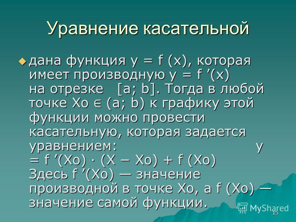 15 Уравнение касательной дана функция y = f (x), которая имеет производную y = f (x) на отрезке [a; b]. Тогда в любой точке Xo (a; b) к графику этой функции можно провести касательную, которая задается уравнением: y = f (Xo) · (X Xo) + f (Xo) Здесь f