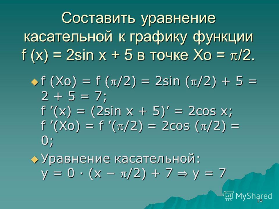 16 Составить уравнение касательной к графику функции f (x) = 2sin x + 5 в точке Xo = /2. f (Xo) = f ( /2) = 2sin ( /2) + 5 = 2 + 5 = 7; f (x) = (2sin x + 5) = 2cos x; f (Xo) = f ( /2) = 2cos ( /2) = 0; f (Xo) = f ( /2) = 2sin ( /2) + 5 = 2 + 5 = 7; f