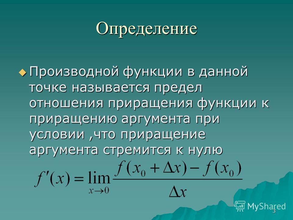 3 Определение Производной функции в данной точке называется предел отношения приращения функции к приращению аргумента при условии,что приращение аргумента стремится к нулю Производной функции в данной точке называется предел отношения приращения фун