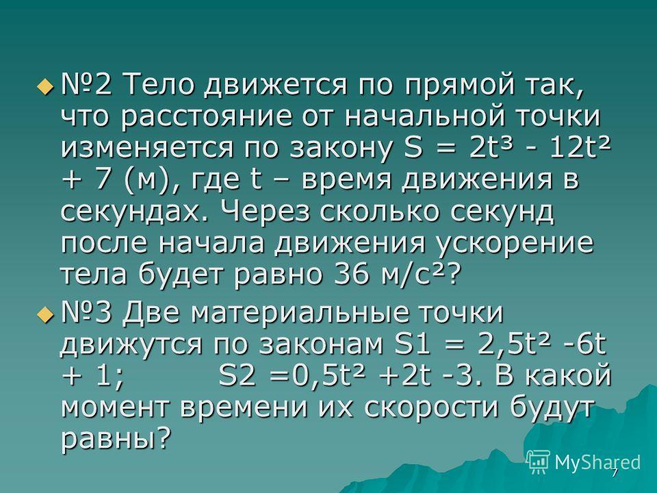 7 2 Тело движется по прямой так, что расстояние от начальной точки изменяется по закону S = 2t³ - 12t² + 7 (м), где t – время движения в секундах. Через сколько секунд после начала движения ускорение тела будет равно 36 м/с²? 2 Тело движется по прямо