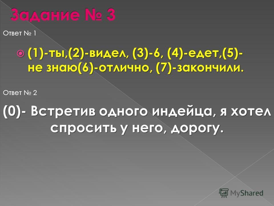 (1)-ты,(2)-видел, (3)-6, (4)-едет,(5)- не знаю(6)-отлично, (7)-закончили. (1)-ты,(2)-видел, (3)-6, (4)-едет,(5)- не знаю(6)-отлично, (7)-закончили. Ответ 1 Ответ 2 (0)- Встретив одного индейца, я хотел спросить у него, дорогу.