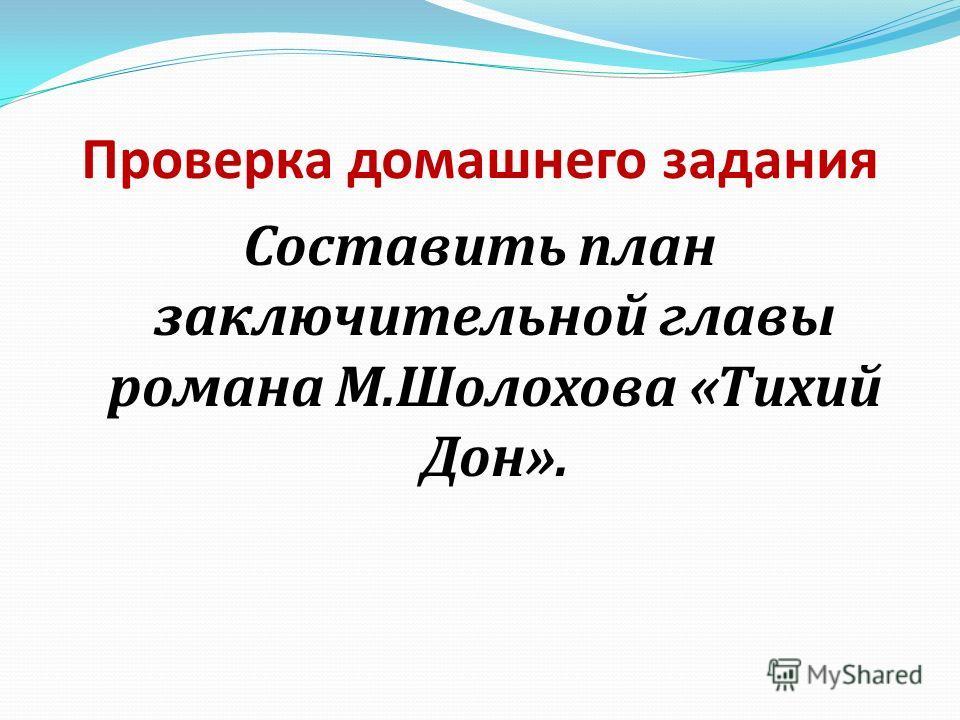 Проверка домашнего задания Составить план заключительной главы романа М.Шолохова «Тихий Дон».