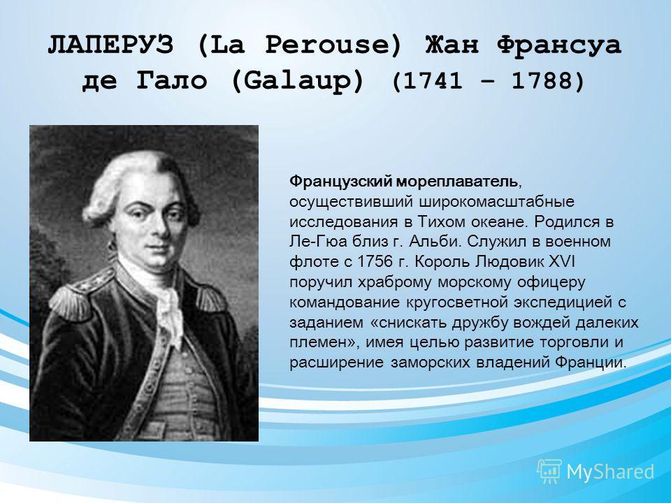 ЛАПЕРУЗ (La Perouse) Жан Франсуа де Гало (Galaup) (1741 – 1788) Французский мореплаватель, осуществивший широкомасштабные исследования в Тихом океане. Родился в Ле-Гюа близ г. Альби. Служил в военном флоте с 1756 г. Король Людовик XVI поручил храбром